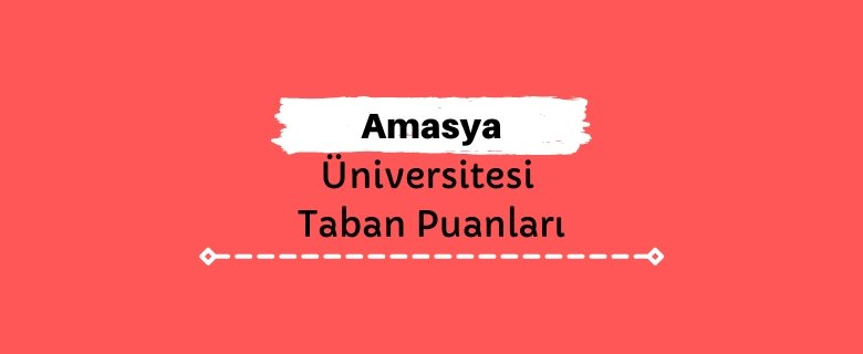 Amasya Üniversitesi Taban Puanları ve Sıralamaları, AÜ Taban Puanları ve Başarı Sıralaması