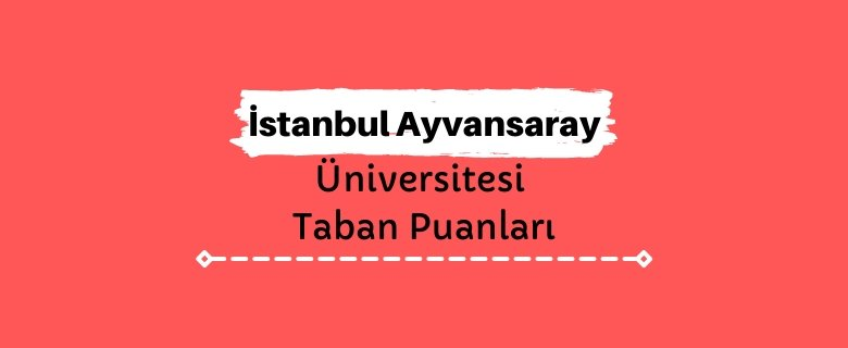 İstanbul Ayvansaray Üniversitesi Taban Puanları ve Sıralamaları