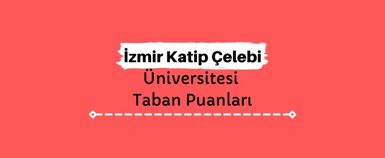 İzmir Katip Çelebi Üniversitesi Taban Puanları ve Sıralamaları, İKÇÜ Taban Puanları ve Başarı Sıralaması