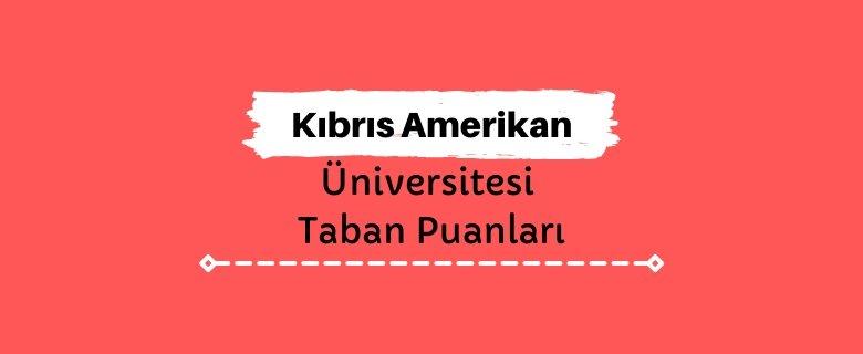 Kıbrıs Amerikan Üniversitesi Taban Puanları ve Sıralamaları