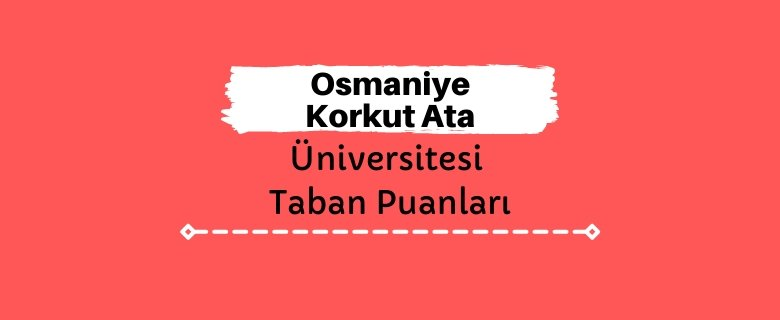 Osmaniye Korkut Ata Üniversitesi Taban Puanları ve Sıralamaları, OKÜ Taban Puanları ve Başarı Sıralaması